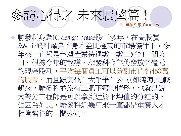 參訪心得之 未來展望篇 ! /* 專業的來了= =+ */ l 聯發科身為IC design house股王多年,在高股價 && ic設計產業本身本益比極高的市場條件下,多 年來一直都是台灣產業待遇數一數二好的一間公