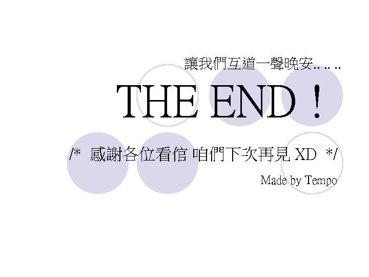 讓我們互道一聲晚安. . . THE END ! /* 感謝各位看倌 咱們下次再見 XD */ Made by Tempo