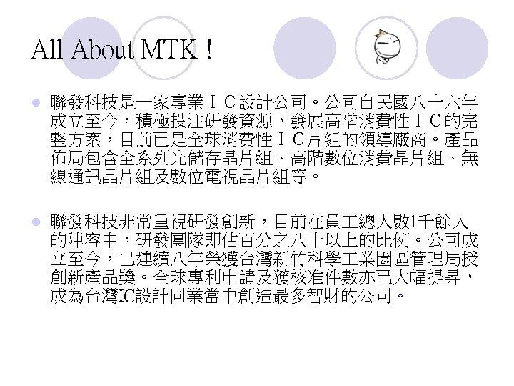 All About MTK ! l 聯發科技是一家專業IC設計公司。公司自民國八十六年 成立至今,積極投注研發資源,發展高階消費性IC的完 整方案,目前已是全球消費性IC片組的領導廠商。產品 佈局包含全系列光儲存晶片組、高階數位消費晶片組、無 線通訊晶片組及數位電視晶片組等。 l 聯發科技非常重視研發創新,目前在員 總人數 1千餘人