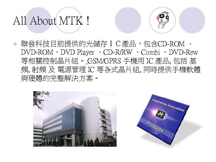 All About MTK ! l 聯發科技目前提供的光儲存IC產品,包含CD-ROM 、 DVD-ROM、DVD Player 、CD-R/RW 、Combi 、DVD-Rew 等相關控制晶片組。 GSM/GPRS