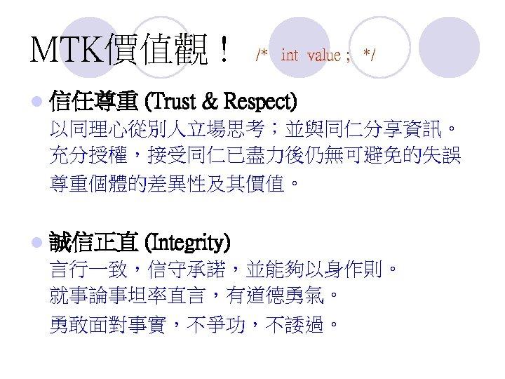 MTK價值觀 ! l 信任尊重 /* int value ; */ (Trust & Respect) 以同理心從別人立場思考;並與同仁分享資訊。 充分授權,接受同仁已盡力後仍無可避免的失誤