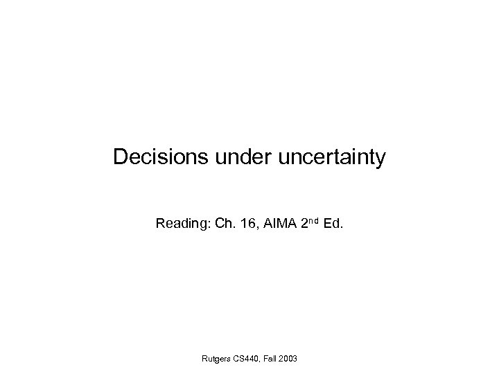 Decisions under uncertainty Reading: Ch. 16, AIMA 2 nd Ed. Rutgers CS 440, Fall