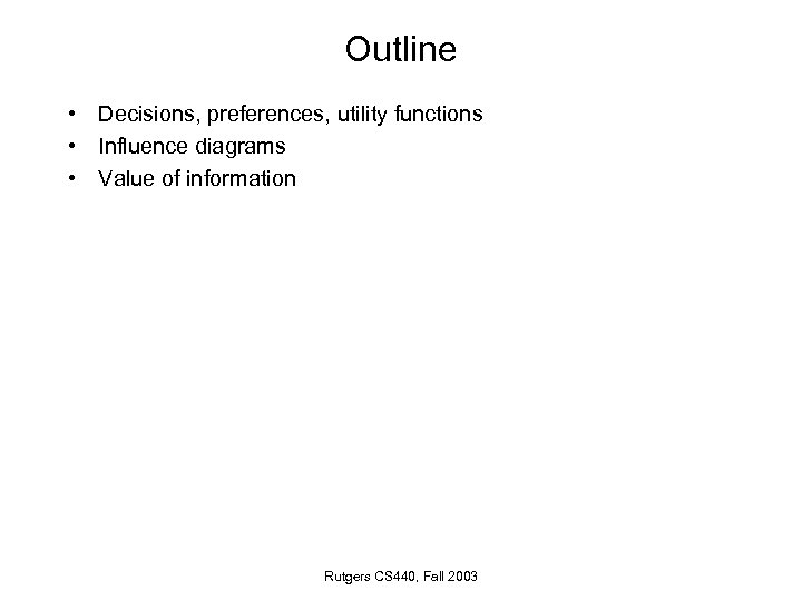 Outline • Decisions, preferences, utility functions • Influence diagrams • Value of information Rutgers