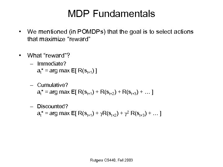 MDP Fundamentals • We mentioned (in POMDPs) that the goal is to select actions