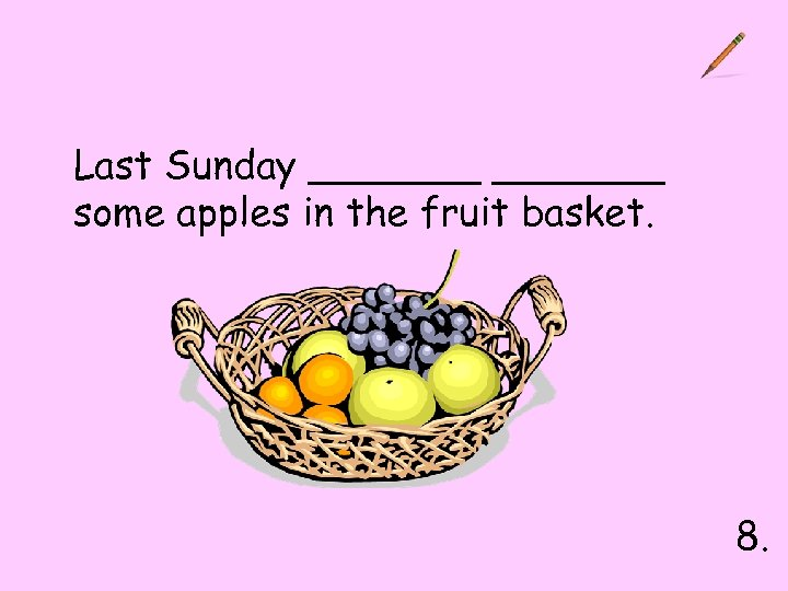 Last Sunday _______ some apples in the fruit basket. 8.