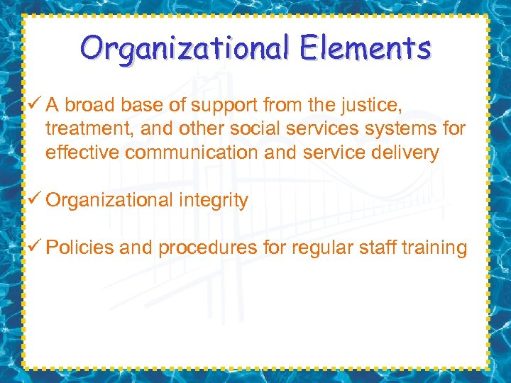 Organizational Elements ü A broad base of support from the justice, treatment, and other