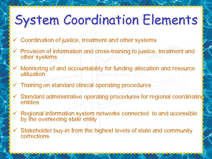 System Coordination Elements ü Coordination of justice, treatment and other systems ü Provision of