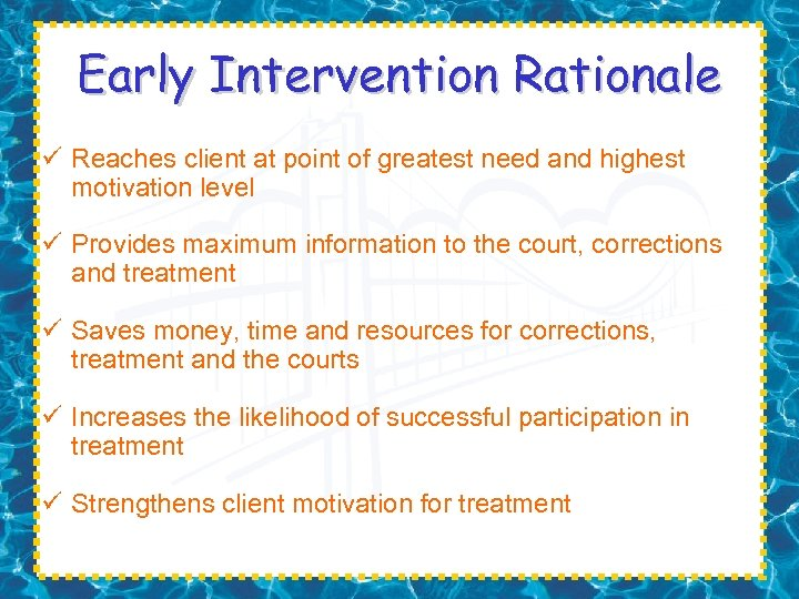 Early Intervention Rationale ü Reaches client at point of greatest need and highest motivation