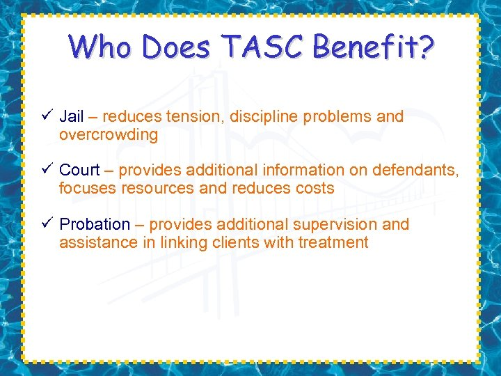 Who Does TASC Benefit? ü Jail – reduces tension, discipline problems and overcrowding ü
