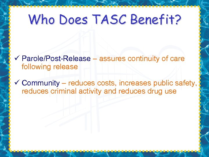 Who Does TASC Benefit? ü Parole/Post-Release – assures continuity of care following release ü