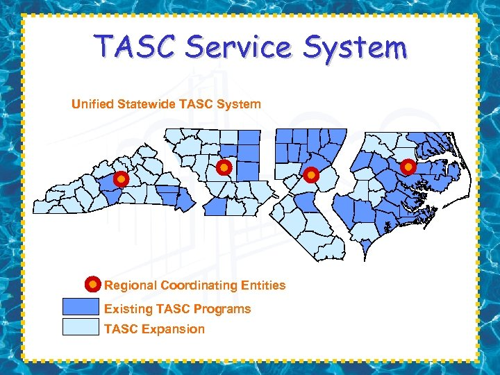 TASC Service System Unified Statewide TASC System Regional Coordinating Entities Existing TASC Programs TASC