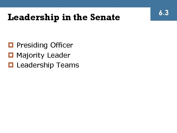 Leadership in the Senate ¤ Presiding Officer ¤ Majority Leader ¤ Leadership Teams 6.