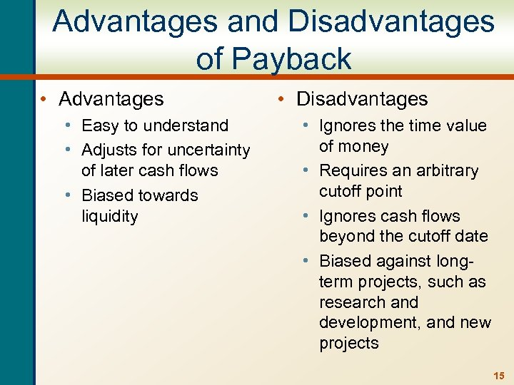 Advantages and Disadvantages of Payback • Advantages • Easy to understand • Adjusts for
