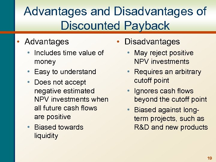 Advantages and Disadvantages of Discounted Payback • Advantages • Includes time value of money