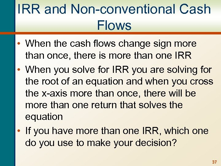 IRR and Non-conventional Cash Flows • When the cash flows change sign more than