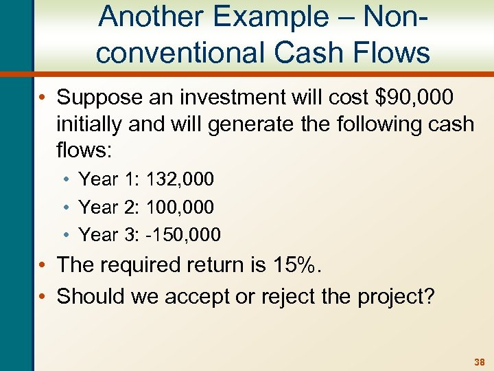 Another Example – Nonconventional Cash Flows • Suppose an investment will cost $90, 000