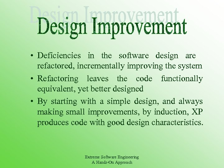 • Deficiencies in the software design are refactored, incrementally improving the system •