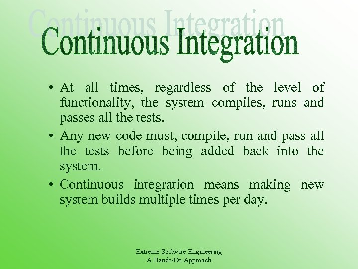 • At all times, regardless of the level of functionality, the system compiles,