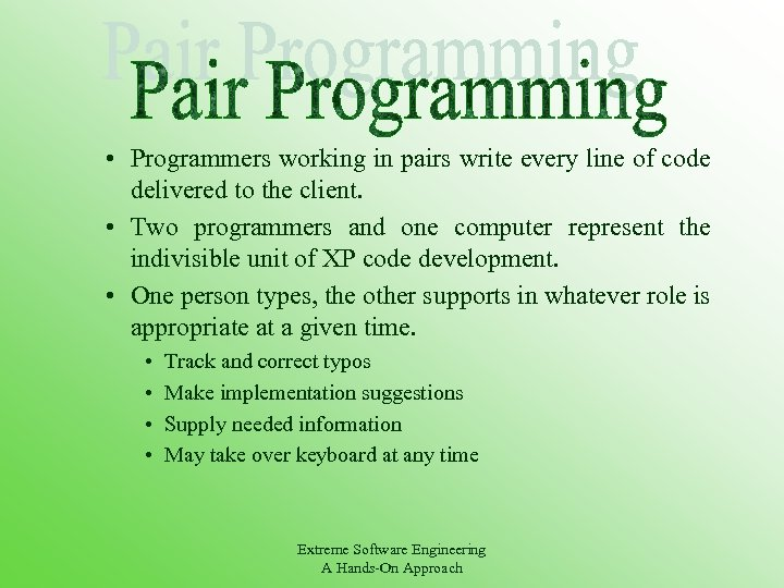 • Programmers working in pairs write every line of code delivered to the