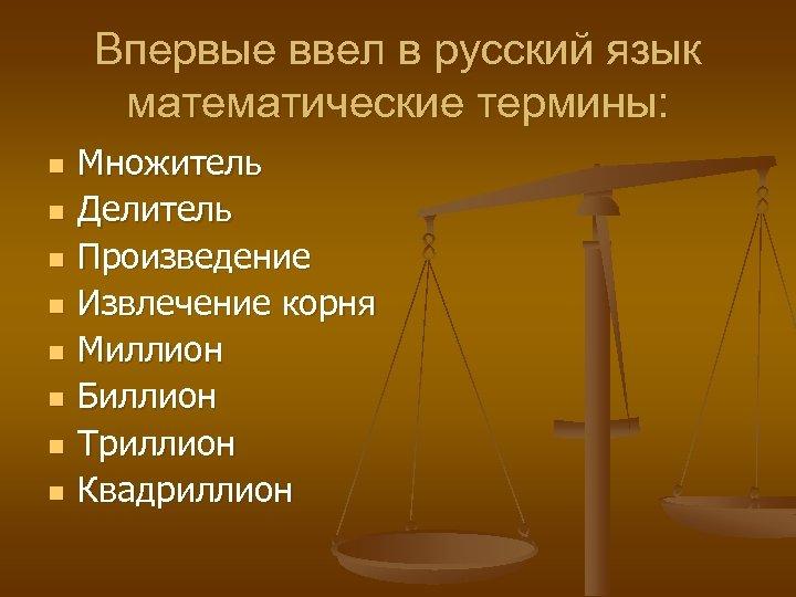 Впервые ввел в русский язык математические термины: n n n n Множитель Делитель Произведение