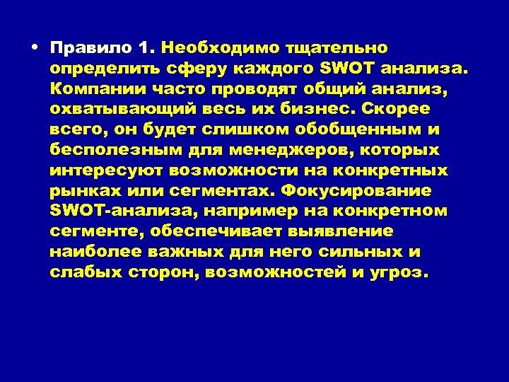 • Правило 1. Необходимо тщательно определить сферу каждого SWOT анализа. Компании часто проводят
