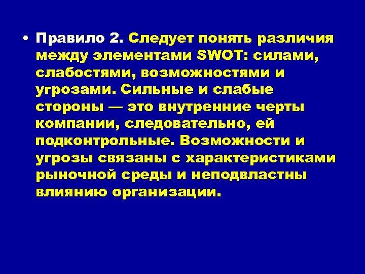 • Правило 2. Следует понять различия между элементами SWOT: силами, слабостями, возможностями и