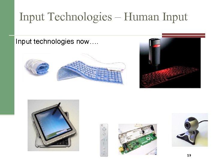 Input Technologies – Human Input technologies now…. 19