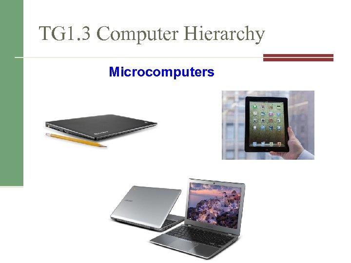 TG 1. 3 Computer Hierarchy Microcomputers