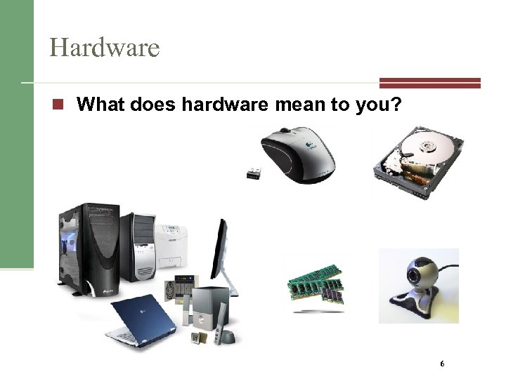Hardware n What does hardware mean to you? 6