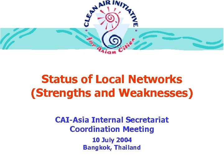 Status of Local Networks (Strengths and Weaknesses) CAI-Asia Internal Secretariat Coordination Meeting 10 July