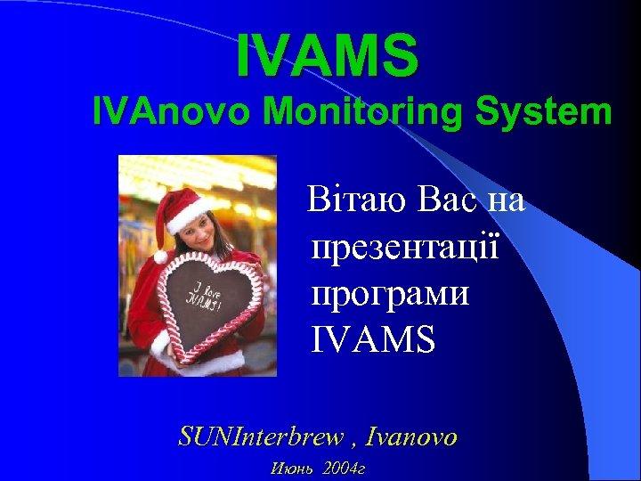 IVAMS IVAnovo Monitoring System Вітаю Вас на презентації програми ІVAMS SUNInterbrew , Ivanovo Июнь