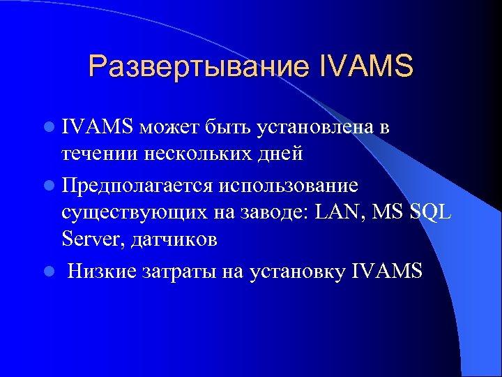 Развертывание IVAMS l IVAMS может быть установлена в течении нескольких дней l Предполагается использование