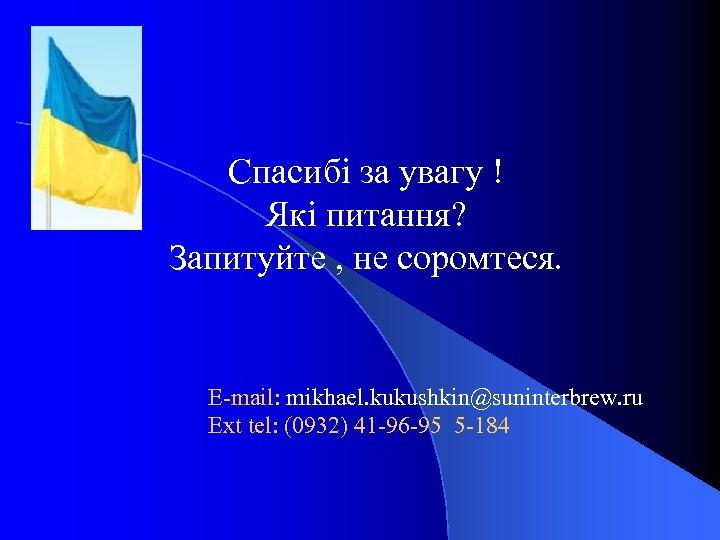 Спасибі за увагу ! Які питання? Запитуйте , не соромтеся. E-mail: mikhael. kukushkin@suninterbrew. ru