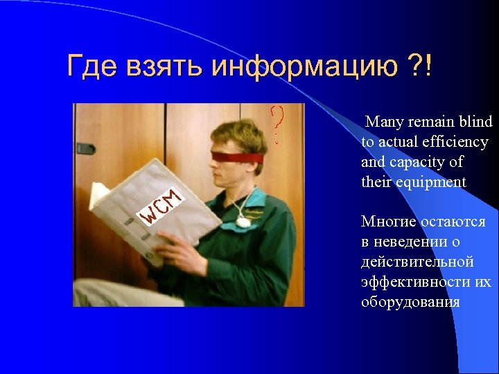 Где взять информацию ? ! Many remain blind to actual efficiency and capacity of