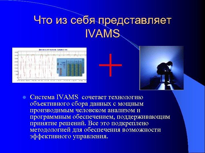 Что из себя представляет IVAMS l Система IVAMS сочетает технологию объективного сбора данных с