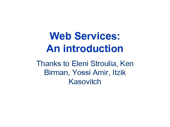 Web Services: An introduction Thanks to Eleni Stroulia, Ken Birman, Yossi Amir, Itzik Kasovitch