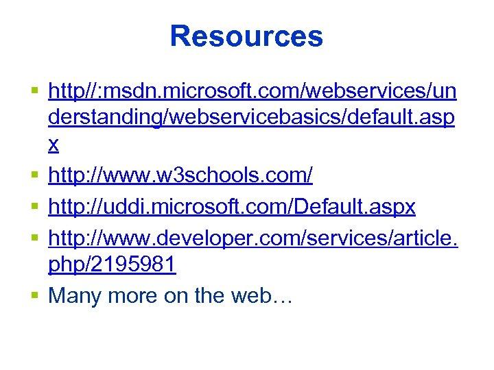 Resources § http//: msdn. microsoft. com/webservices/un derstanding/webservicebasics/default. asp x § http: //www. w 3