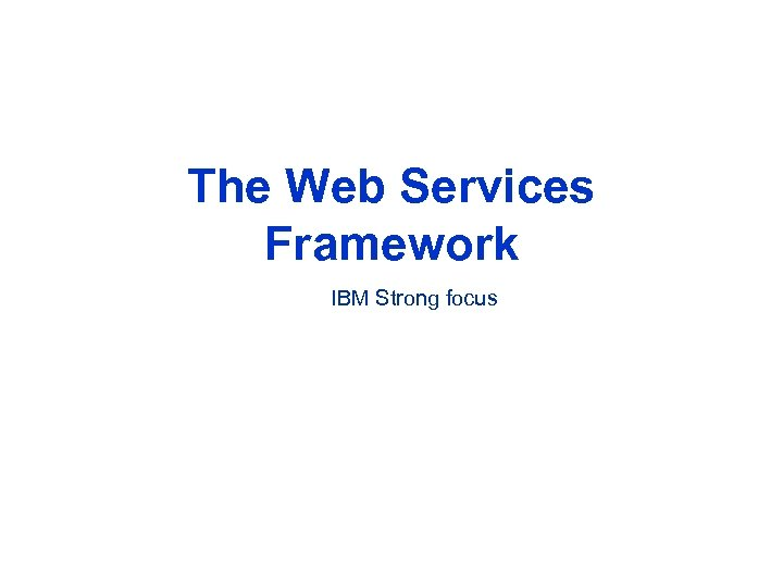 The Web Services Framework IBM Strong focus