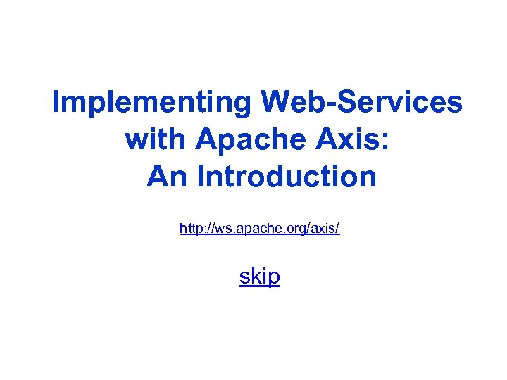 Implementing Web-Services with Apache Axis: An Introduction http: //ws. apache. org/axis/ skip