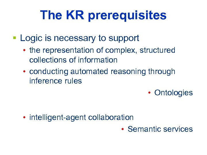The KR prerequisites § Logic is necessary to support • the representation of complex,