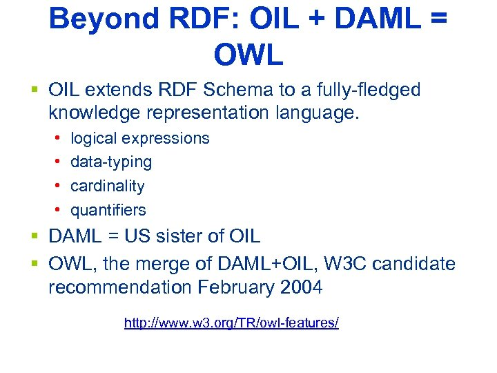 Beyond RDF: OIL + DAML = OWL § OIL extends RDF Schema to a