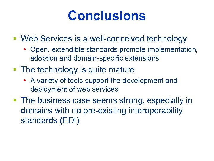 Conclusions § Web Services is a well-conceived technology • Open, extendible standards promote implementation,