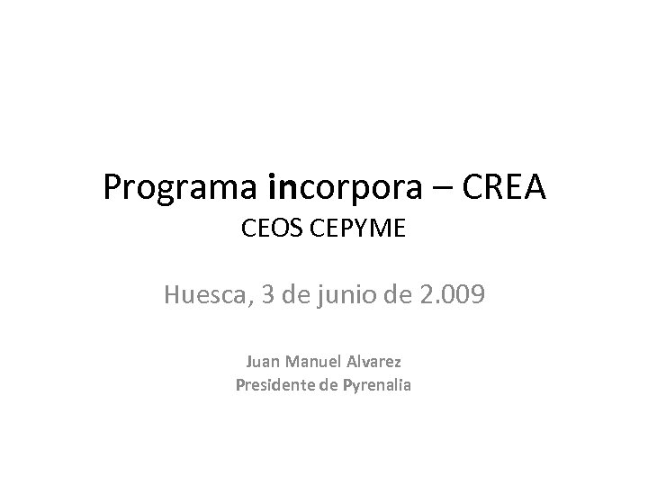 Programa incorpora – CREA CEOS CEPYME Huesca, 3 de junio de 2. 009 Juan