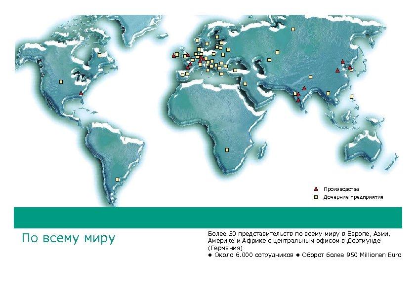 Производства Дочерние предприятия По всему миру Более 50 представительств по всему миру в Европе,