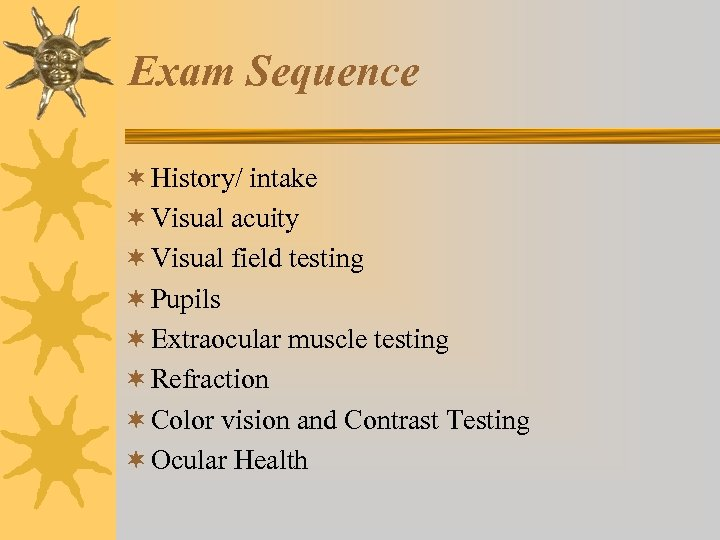 Exam Sequence ¬ History/ intake ¬ Visual acuity ¬ Visual field testing ¬ Pupils