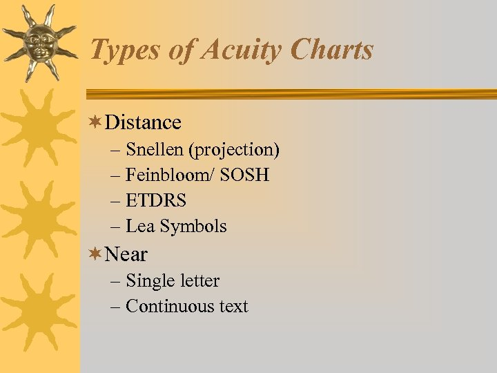 Types of Acuity Charts ¬Distance – Snellen (projection) – Feinbloom/ SOSH – ETDRS –