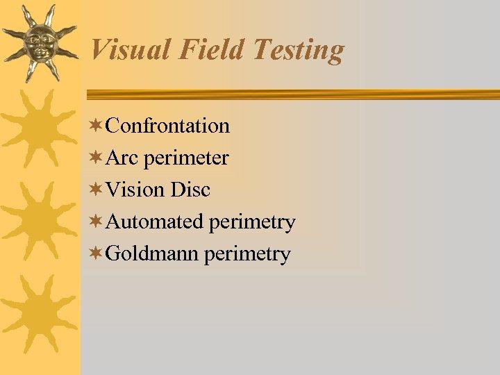 Visual Field Testing ¬Confrontation ¬Arc perimeter ¬Vision Disc ¬Automated perimetry ¬Goldmann perimetry