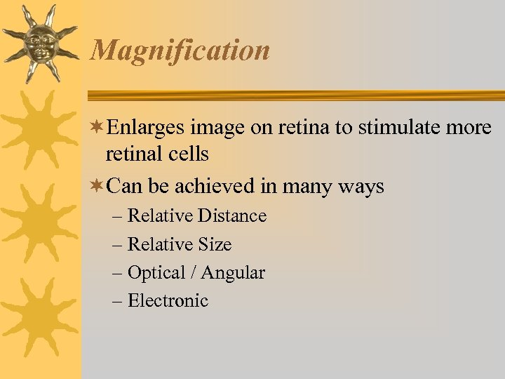 Magnification ¬Enlarges image on retina to stimulate more retinal cells ¬Can be achieved in