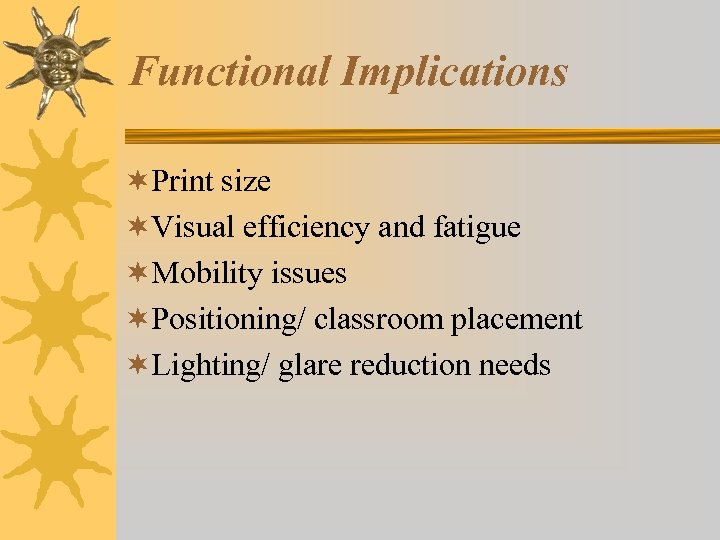 Functional Implications ¬Print size ¬Visual efficiency and fatigue ¬Mobility issues ¬Positioning/ classroom placement ¬Lighting/
