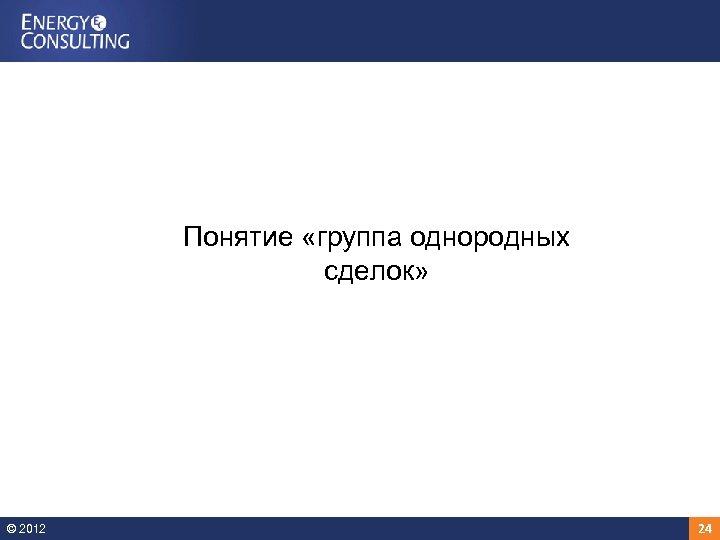Понятие «группа однородных сделок» © 2012 24